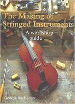 The Making of Stringed Instruments a Workshop Guide - George Buchanan