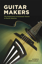 Guitar Makers  THE ENDURANCE OF ARTISANAL VALUES IN NORTH AMERICA  -  KATHRYN MARIE DUDLEY