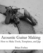 Acoustic Guitar Making, How to make tools templates and jigs by Brian Forbes